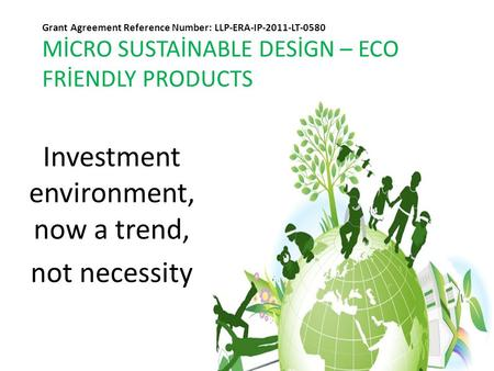 Grant Agreement Reference Number: LLP-ERA-IP-2011-LT-0580 MİCRO SUSTAİNABLE DESİGN – ECO FRİENDLY PRODUCTS Investment environment, now a trend, not necessity.