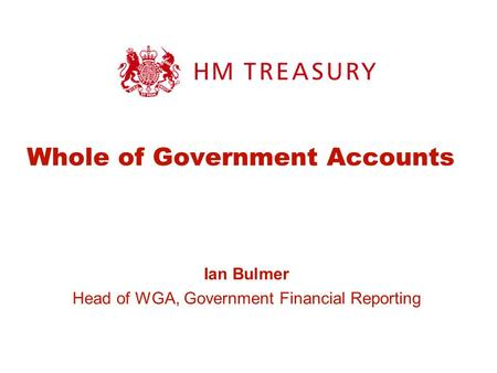 Whole of Government Accounts Ian Bulmer Head of WGA, Government Financial Reporting.
