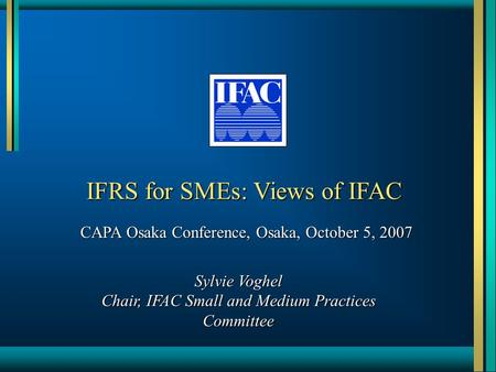 IFRS for SMEs: Views of IFAC CAPA Osaka Conference, Osaka, October 5, 2007 Sylvie Voghel Chair, IFAC Small and Medium Practices Committee.