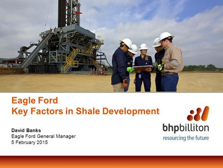 Eagle Ford Key Factors in Shale Development David Banks Eagle Ford General Manager 5 February 2015.