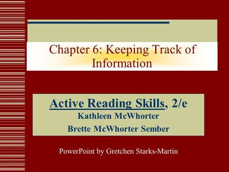 Chapter 6: Keeping Track of Information Active Reading Skills, 2/e Kathleen McWhorter Brette McWhorter Sember PowerPoint by Gretchen Starks-Martin.