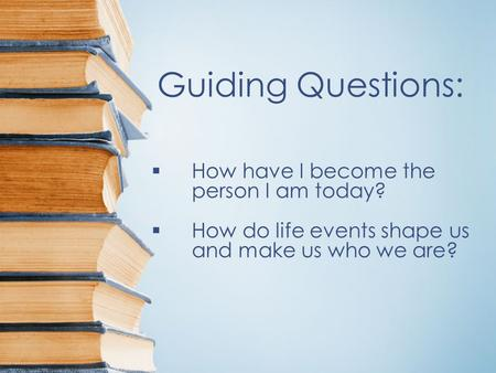 Guiding Questions:  How have I become the person I am today?  How do life events shape us and make us who we are?