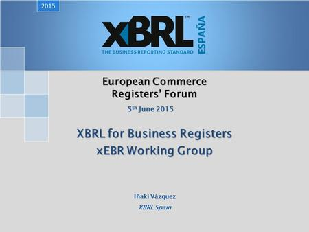 European Commerce Registers' Forum XBRL for Business Registers xEBR Working Group 2015 5 th June 2015 Iñaki Vázquez XBRL Spain.