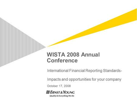 WISTA 2008 Annual Conference International Financial Reporting Standards- Impacts and opportunities for your company October 17, 2008.