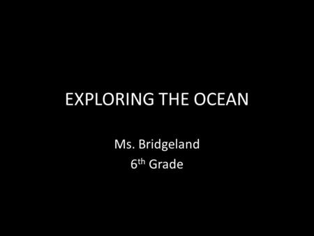 EXPLORING THE OCEAN Ms. Bridgeland 6 th Grade. Why have people been interested in studying the ocean since ancient times?