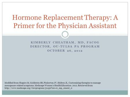 KIMBERLY CHEATHAM, MD, FACOG DIRECTOR, OU-TULSA PA PROGRAM OCTOBER 26, 2012 Hormone Replacement Therapy: A Primer for the Physician Assistant Modified.