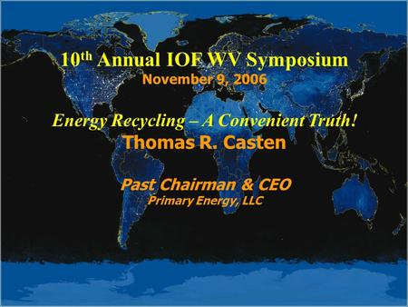 10 th Annual IOF WV Symposium November 9, 2006 Energy Recycling – A Convenient Truth! Thomas R. Casten Past Chairman & CEO Primary Energy, LLC.