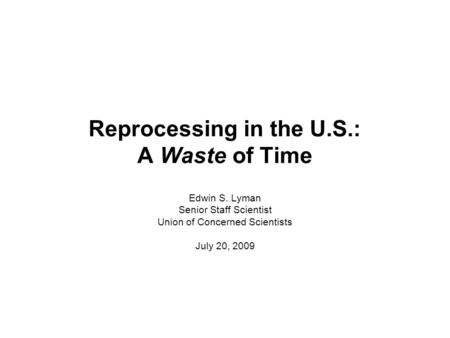 Reprocessing in the U.S.: A Waste of Time Edwin S. Lyman Senior Staff Scientist Union of Concerned Scientists July 20, 2009.