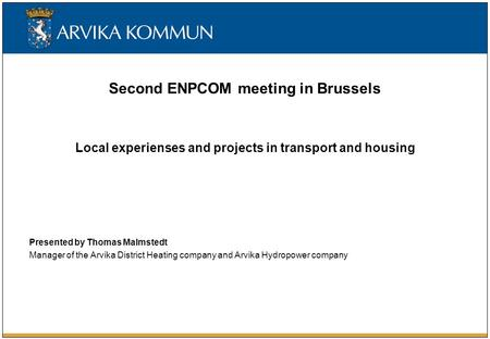 Second ENPCOM meeting in Brussels Local experienses and projects in transport and housing Presented by Thomas Malmstedt Manager of the Arvika District.