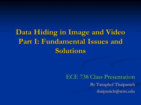 Data Hiding in Image and Video Part I: Fundamental Issues and Solutions ECE 738 Class Presentation By Tanaphol Thaipanich