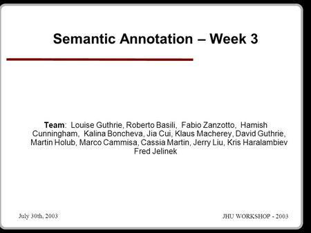 JHU WORKSHOP - 2003 July 30th, 2003 Semantic Annotation – Week 3 Team: Louise Guthrie, Roberto Basili, Fabio Zanzotto, Hamish Cunningham, Kalina Boncheva,