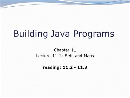 Building Java Programs Chapter 11 Lecture 11-1: Sets and Maps reading: 11.2 - 11.3.