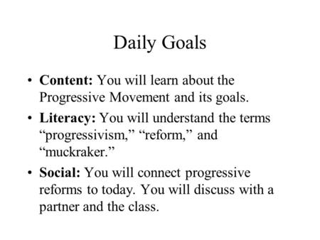 "Daily Goals Content: You will learn about the Progressive Movement and its goals. Literacy: You will understand the terms ""progressivism,"" ""reform,"" and."