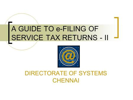 A GUIDE TO e-FILING OF SERVICE TAX RETURNS - II DIRECTORATE OF SYSTEMS CHENNAI.