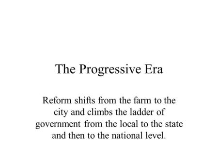 The Progressive Era Reform shifts from the farm to the city and climbs the ladder of government from the local to the state and then to the national level.