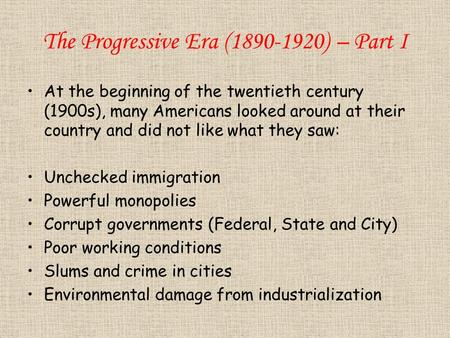 The Progressive Era (1890-1920) – Part I At the beginning of the twentieth century (1900s), many Americans looked around at their country and did not like.