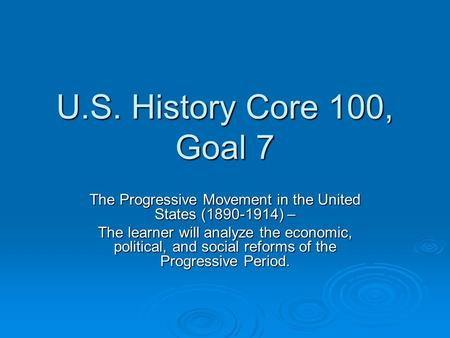 U.S. History Core 100, Goal 7 The Progressive Movement in the United States (1890-1914) – The learner will analyze the economic, political, and social.