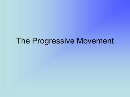 The Progressive Movement. Progressivism A.)grew from Populism B.)differences from Populism: 1. more urban-centered 2. more educated; middle class 3. less.
