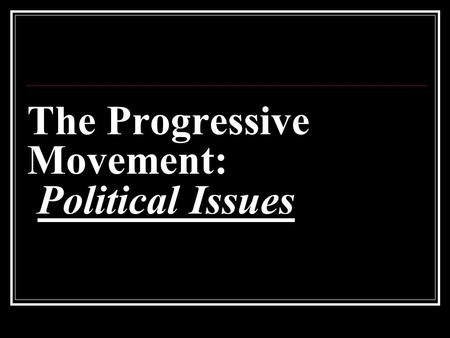 The Progressive Movement: Political Issues. Imperfect Democracy Progressive Era political reforms came about in order to bring America closer to the ideal.