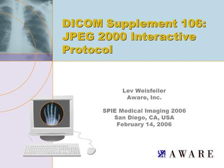 Lev Weisfeiler Aware, Inc. SPIE Medical Imaging 2006 San Diego, CA, USA February 14, 2006 DICOM Supplement 106: JPEG 2000 Interactive Protocol.