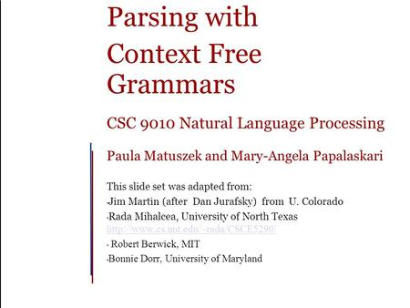 Parsing with Context Free Grammars CSC 9010 Natural Language Processing Paula Matuszek and Mary-Angela Papalaskari This slide set was adapted from: Jim.