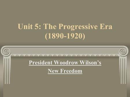 Unit 5: The Progressive Era (1890-1920) President Woodrow Wilson's New Freedom.