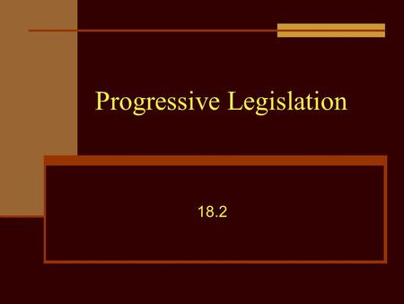 Progressive Legislation 18.2. Objective Assess the demand for government reform movements on the local, state and federal level.