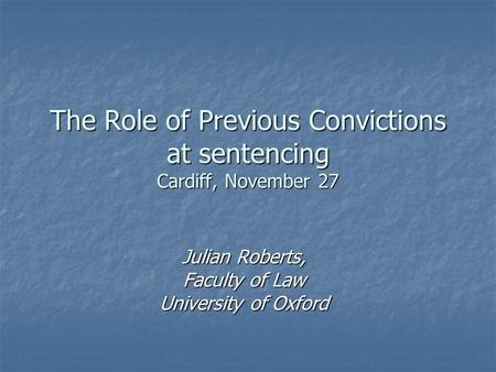 The Role of Previous Convictions at sentencing Cardiff, November 27 Julian Roberts, Faculty of Law University of Oxford.