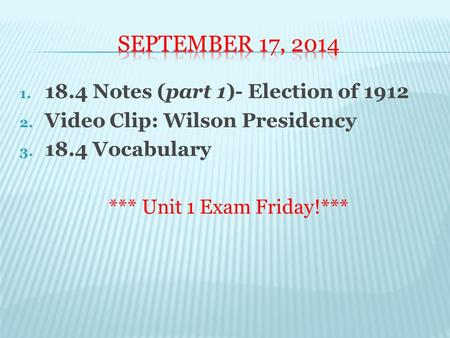 1. 18.4 Notes (part 1)- Election of 1912 2. Video Clip: Wilson Presidency 3. 18.4 Vocabulary *** Unit 1 Exam Friday!***