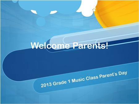 Welcome Parents! 2013 Grade 1 Music Class Parent's Day.