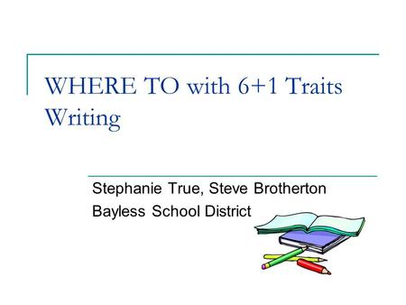 WHERE TO with 6+1 Traits Writing Stephanie True, Steve Brotherton Bayless School District.