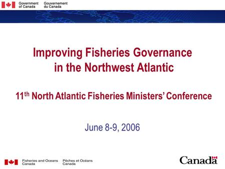 1 1 Improving Fisheries Governance in the Northwest Atlantic 11 th North Atlantic Fisheries Ministers' Conference June 8-9, 2006.