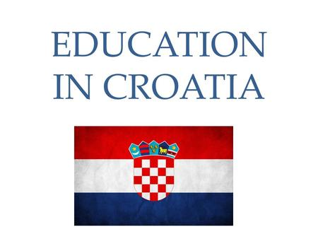 EDUCATION IN CROATIA. Education system Pre-school institutions ( nurseries and kindergartens) Primary school (compulsory) Secondary school Higher education.