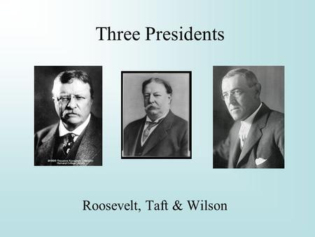Three Presidents Roosevelt, Taft & Wilson. Theodore Roosevelt 1901 - 09 Youngest President, age 43, replaced the assassinated McKinley. He is thought.