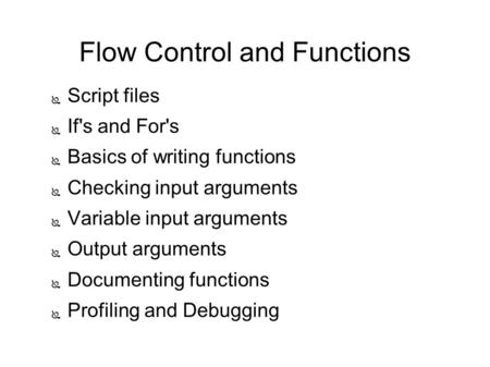 Flow Control and Functions ● Script files ● If's and For's ● Basics of writing functions ● Checking input arguments ● Variable input arguments ● Output.