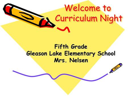 Welcome to Curriculum Night Fifth Grade Gleason Lake Elementary School Mrs. Nelsen.