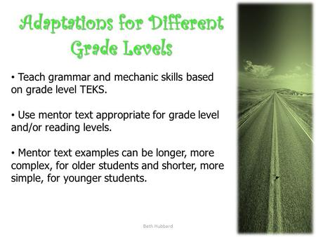 Beth Hubbard Adaptations for Different Grade Levels Teach grammar and mechanic skills based on grade level TEKS. Use mentor text appropriate for grade.
