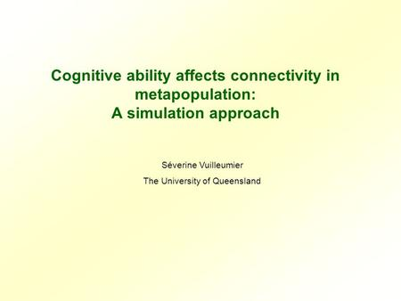Cognitive ability affects connectivity in metapopulation: A simulation approach Séverine Vuilleumier The University of Queensland.