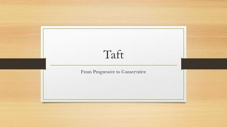 Taft From Progressive to Conservative. From Shoe In to Shown Out! Hand picked by TR to become president in 1908 and continue on TR's agenda (programs)