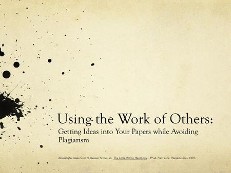 Using the Work of Others: Getting Ideas into Your Papers while Avoiding Plagiarism All examples taken from H. Ramsey Fowler, ed. The Little, Brown Handbook,.,