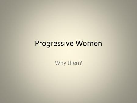Progressive Women Why then?. Essential Questions Why did women begin to play an increasing role in reform movements? Who were some of these reformers?