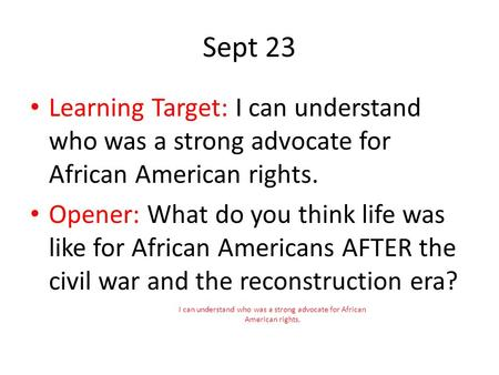 Sept 23 Learning Target: I can understand who was a strong advocate for African American rights. Opener: What do you think life was like for African Americans.