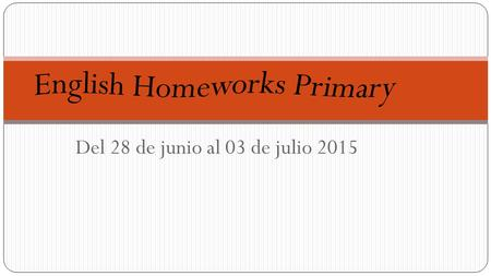 Del 28 de junio al 03 de julio 2015. First Grade Teacher: Pablo Guaderrama HOMEWORK MONDAY Solve page 105 from Practice Book. TUESDAY No homework. WEDNESDAY.