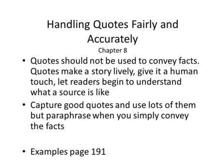 Handling Quotes Fairly and Accurately Chapter 8 Quotes should not be used to convey facts. Quotes make a story lively, give it a human touch, let readers.