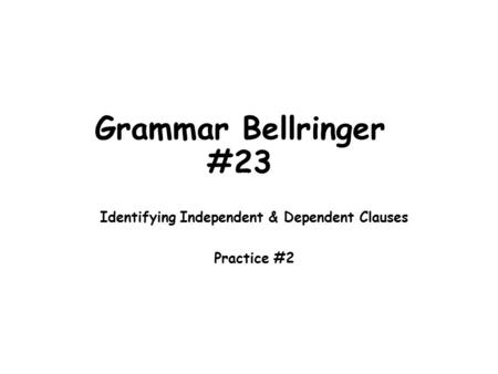 Grammar Bellringer #23 Identifying Independent & Dependent Clauses Practice #2.