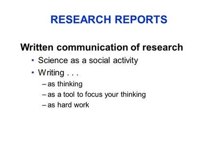 RESEARCH REPORTS Written communication of research Science as a social activity Writing... –as thinking –as a tool to focus your thinking –as hard work.