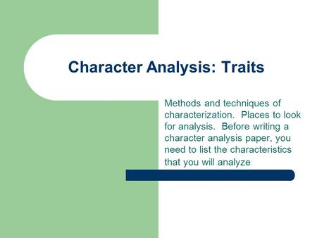 Character Analysis: Traits Methods and techniques of characterization. Places to look for analysis. Before writing a character analysis paper, you need.
