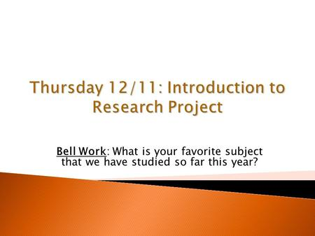 Thursday 12/11: Introduction to Research Project Bell Work: What is your favorite subject that we have studied so far this year?