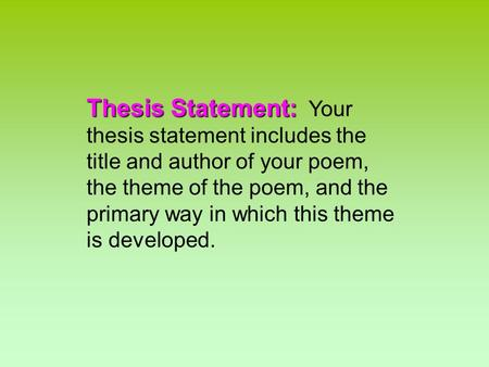 Thesis Statement: Thesis Statement: Your thesis statement includes the title and author of your poem, the theme of the poem, and the primary way in which.