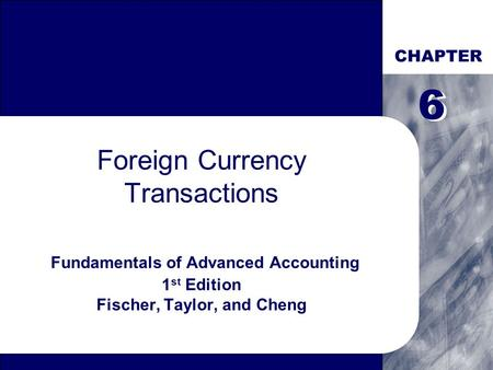 CHAPTER Foreign Currency Transactions Fundamentals of Advanced Accounting 1 st Edition Fischer, Taylor, and Cheng 6 6.